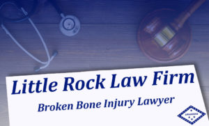 Broken Bone Injury Attorney Arkansas
