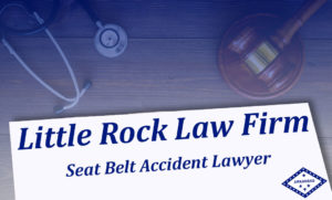Seat Belt Failure Attorney Little Rock Law Firm Arkansas